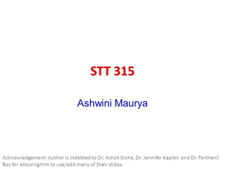 STT 315 Ashwini Maurya Acknowledgement: Author is indebted to Dr. Ashok Sinha, Dr. Jennifer Kaplan and Dr. Parthanil Roy for allowing him to use/edit many.