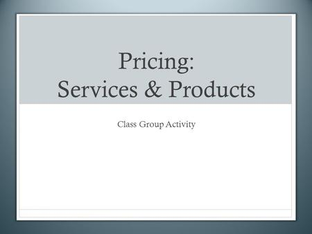 Pricing: Services & Products Class Group Activity.