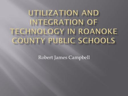 Robert James Campbell.  To promote the success of all students by emphasizing the importance of technology and incorporating multiple forms of technology.
