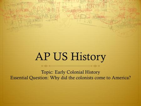 AP US History Topic: Early Colonial History Essential Question: Why did the colonists come to America?