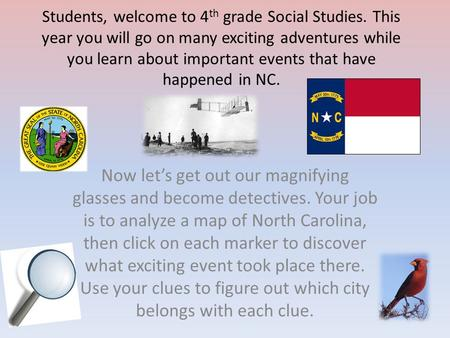 Students, welcome to 4 th grade Social Studies. This year you will go on many exciting adventures while you learn about important events that have happened.