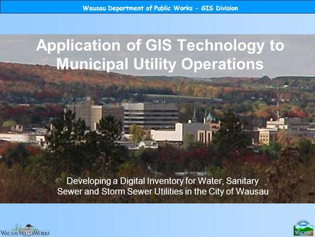 Wausau Department of Public Works - GIS Division Application of GIS Technology to Municipal Utility Operations Developing a Digital Inventory for Water,