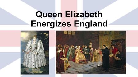 "Queen Elizabeth Energizes England. 1580 Francis Drake  Leads the ""Sea dogs""  Plundered Spanish ships and brought his stolen goods back to the Queen."