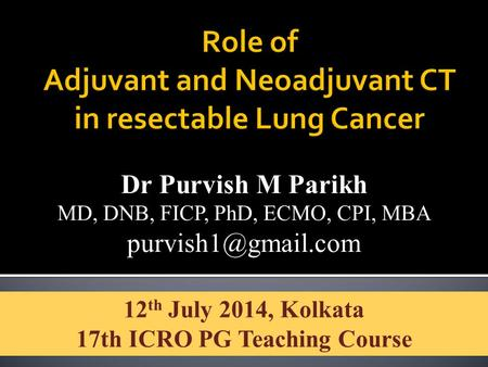 Dr Purvish M Parikh MD, DNB, FICP, PhD, ECMO, CPI, MBA 12 th July 2014, Kolkata 17th ICRO PG Teaching Course.