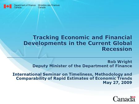 Tracking Economic and Financial Developments in the Current Global Recession Rob Wright Deputy Minister of the Department of Finance International Seminar.