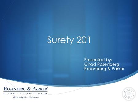 Surety 201 Presented by: Chad Rosenberg Rosenberg & Parker.