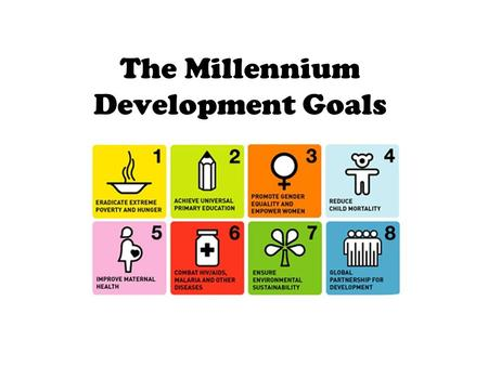 The Millennium Development Goals. Copy down the bullet points for an OVERVIEW Millennium Project goals: are they going to be met? Organizing a Millennium.