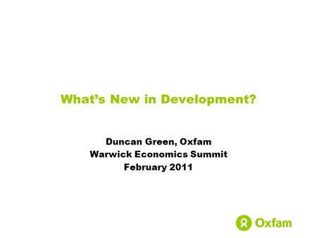 What's New in Development? Duncan Green, Oxfam Warwick Economics Summit February 2011.