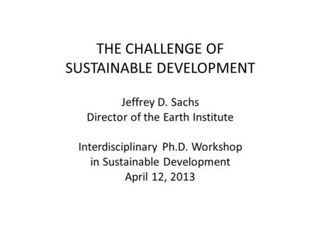 THE CHALLENGE OF SUSTAINABLE DEVELOPMENT Jeffrey D. Sachs Director of the Earth Institute Interdisciplinary Ph.D. Workshop in Sustainable Development April.