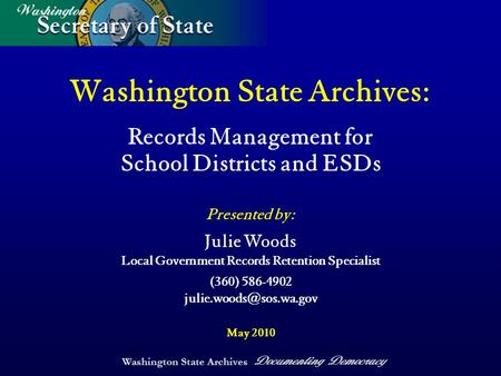 Washington State Archives Documenting Democracy Washington State Archives: Records Management for School Districts and ESDs Presented by: May 2010 Julie.