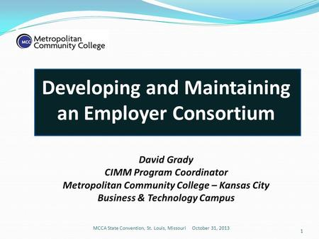 Developing and Maintaining an Employer Consortium David Grady CIMM Program Coordinator Metropolitan Community College – Kansas City Business & Technology.