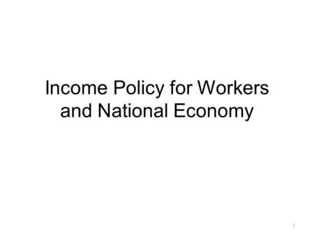 Income Policy for Workers and National Economy 1.