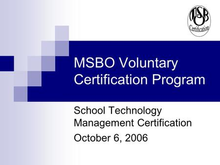 MSBO Voluntary Certification Program School Technology Management Certification October 6, 2006.