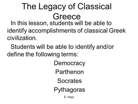 E. Napp The Legacy of Classical Greece In this lesson, students will be able to identify accomplishments of classical Greek civilization. Students will.