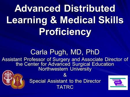 Advanced Distributed Learning & Medical Skills Proficiency Carla Pugh, MD, PhD Assistant Professor of Surgery and Associate Director of the Center for.