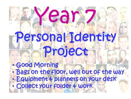 Year 7 Personal Identity Project Good Morning Good Morning Bags on the floor, well out of the way Bags on the floor, well out of the way Equipment & planners.