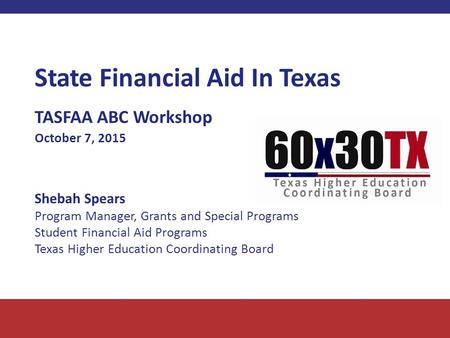 State Financial Aid In Texas TASFAA ABC Workshop October 7, 2015 Shebah Spears Program Manager, Grants and Special Programs Student Financial Aid Programs.
