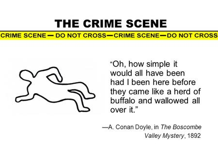 "THE CRIME SCENE "" Oh, how simple it would all have been had I been here before they came like a herd of buffalo and wallowed all over it."" —A. Conan Doyle,"