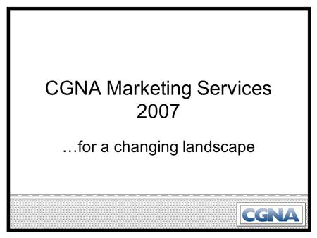 CGNA Marketing Services 2007 …for a changing landscape.