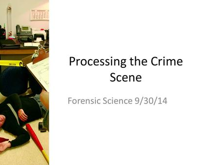 Processing the Crime Scene Forensic Science 9/30/14.