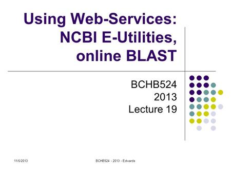 11/6/2013BCHB524 - 2013 - Edwards Using Web-Services: NCBI E-Utilities, online BLAST BCHB524 2013 Lecture 19.