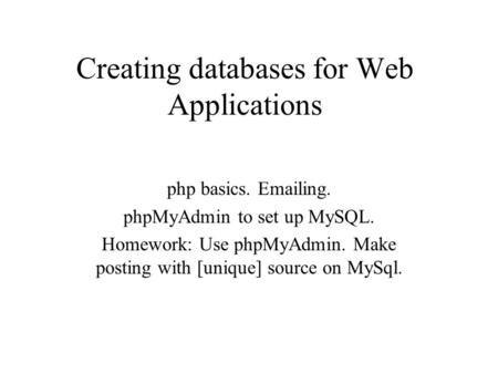 Creating databases for Web Applications php basics. Emailing. phpMyAdmin to set up MySQL. Homework: Use phpMyAdmin. Make posting with [unique] source on.