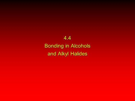 4.4 Bonding in Alcohols and Alkyl Halides. H H H alcohols and alkyl halides are polar  = 1.7 D  = 1.9 D H H C O H H C Cl ++++ –––– ––––