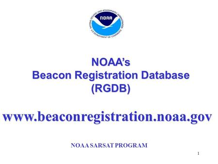 1 NOAA's Beacon Registration Database (RGDB) NOAA SARSAT PROGRAM www.beaconregistration.noaa.gov.