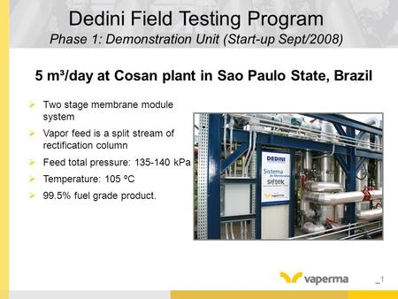 _1 Dedini Field Testing Program Phase 1: Demonstration Unit (Start-up Sept/2008) 5 m³/day at Cosan plant in Sao Paulo State, Brazil  Two stage membrane.