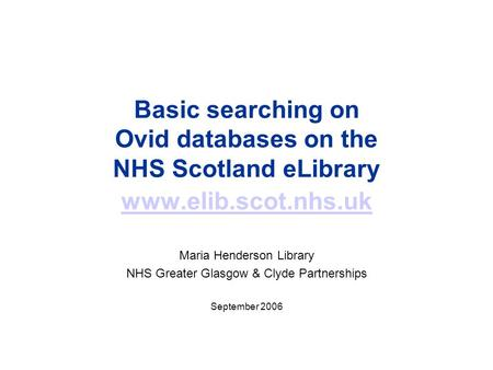 Basic searching on Ovid databases on the NHS Scotland eLibrary www.elib.scot.nhs.uk www.elib.scot.nhs.uk Maria Henderson Library NHS Greater Glasgow &