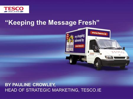 """Keeping the Message Fresh"" BY PAULINE CROWLEY, HEAD OF STRATEGIC MARKETING, TESCO.IE."