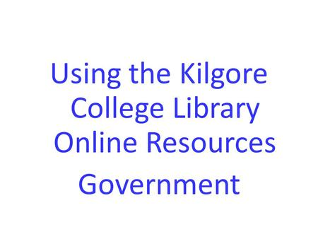 Using the Kilgore College Library Online Resources Government.