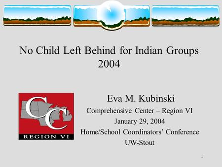 1 No Child Left Behind for Indian Groups 2004 Eva M. Kubinski Comprehensive Center – Region VI January 29, 2004 Home/School Coordinators' Conference UW-Stout.