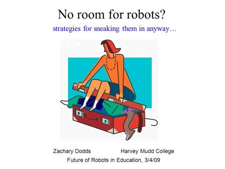 No room for robots? Future of Robots in Education, 3/4/09 Zachary DoddsHarvey Mudd College strategies for sneaking them in anyway…