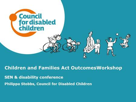 Children and Families Act OutcomesWorkshop SEN & disability conference Philippa Stobbs, Council for Disabled Children.