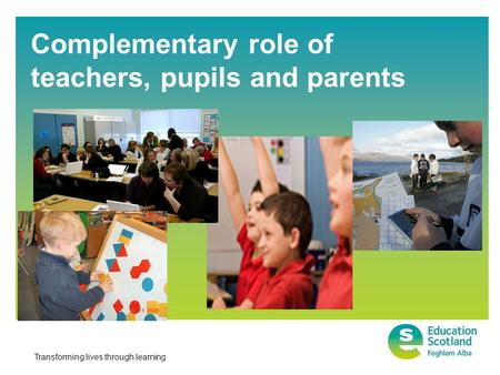 Transforming lives through learning Complementary role of teachers, pupils and parents.