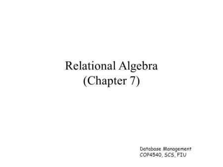 Database Management COP4540, SCS, FIU Relational Algebra (Chapter 7)