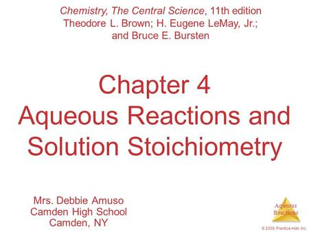 Aqueous Reactions © 2009, Prentice-Hall, Inc. Chapter 4 Aqueous Reactions and Solution Stoichiometry Mrs. Debbie Amuso Camden High School Camden, NY Chemistry,