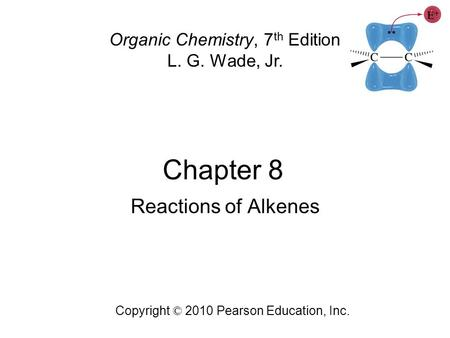 Chapter 8 Copyright © 2010 Pearson Education, Inc. Organic Chemistry, 7 th Edition L. G. Wade, Jr. Reactions of Alkenes.