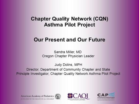 Chapter Quality Network (CQN) Asthma Pilot Project Our Present and Our Future Sandra Miller, MD Oregon Chapter Physician Leader Judy Dolins, MPH Director,