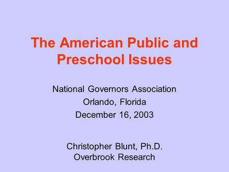 The American Public and Preschool Issues National Governors Association Orlando, Florida December 16, 2003 Christopher Blunt, Ph.D. Overbrook Research.