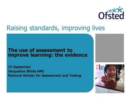 Raising standards, improving lives The use of assessment to improve learning: the evidence 15 September Jacqueline White HMI National Adviser for Assessment.