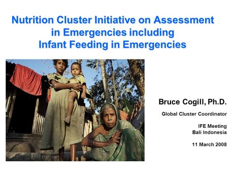 Nutrition Cluster Initiative on Assessment in Emergencies including Infant Feeding in Emergencies Bruce Cogill, Ph.D. Global Cluster Coordinator IFE Meeting.