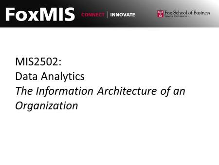 MIS2502: Data Analytics The Information Architecture of an Organization.