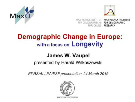 Demographic Change in Europe: with a focus on Longevity James W. Vaupel presented by Harald Wilkoszewski EPRS/ALLEA/ESF presentation, 24 March 2015.
