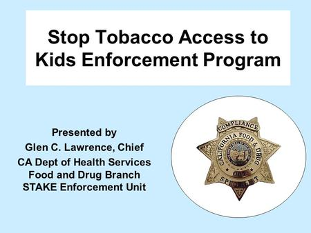 Stop Tobacco Access to Kids Enforcement Program Presented by Glen C. Lawrence, Chief CA Dept of Health Services Food and Drug Branch STAKE Enforcement.