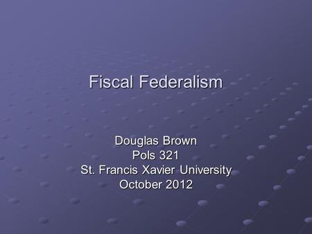 Fiscal Federalism Douglas Brown Pols 321 St. Francis Xavier University October 2012.