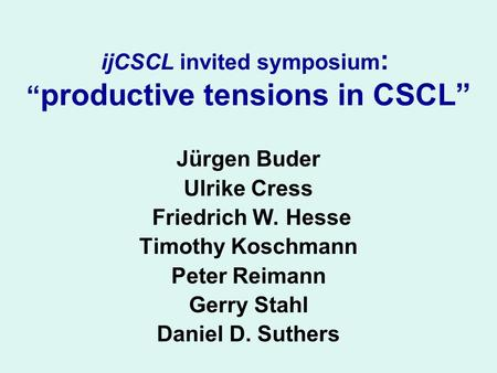 "IjCSCL invited symposium : "" productive tensions in CSCL"" Jürgen Buder Ulrike Cress Friedrich W. Hesse Timothy Koschmann Peter Reimann Gerry Stahl Daniel."