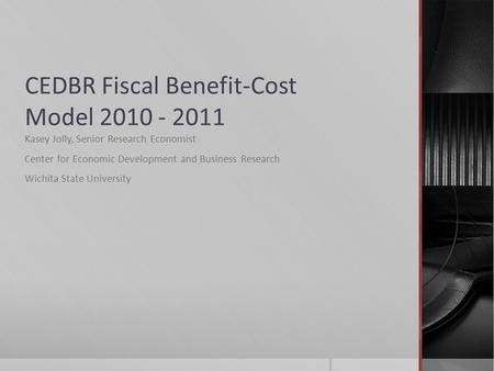 CEDBR Fiscal Benefit-Cost Model 2010 - 2011 Kasey Jolly, Senior Research Economist Center for Economic Development and Business Research Wichita State.