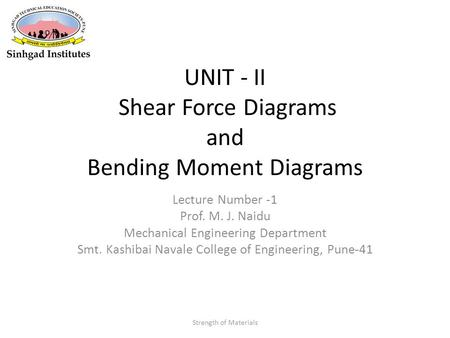 UNIT - II Shear Force Diagrams and Bending Moment Diagrams Lecture Number -1 Prof. M. J. Naidu Mechanical Engineering Department Smt. Kashibai Navale College.